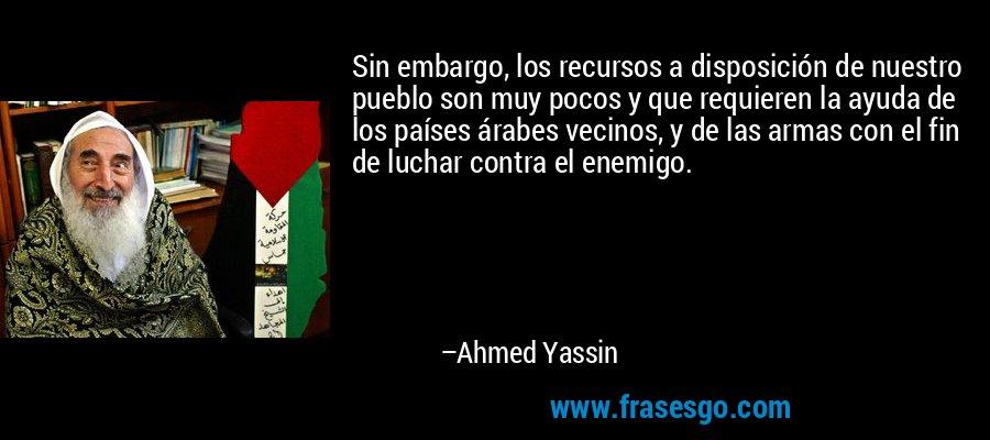 Sin embargo, los recursos a disposición de nuestro pueblo son muy pocos y que requieren la ayuda de los países árabes vecinos, y de las armas con el fin de luchar contra el enemigo. – Ahmed Yassin
