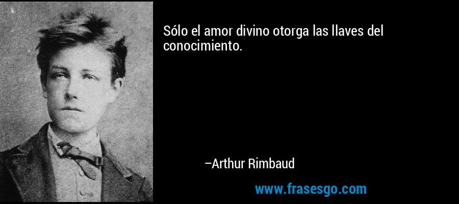 Sólo el amor divino otorga las llaves del conocimiento. – Arthur Rimbaud