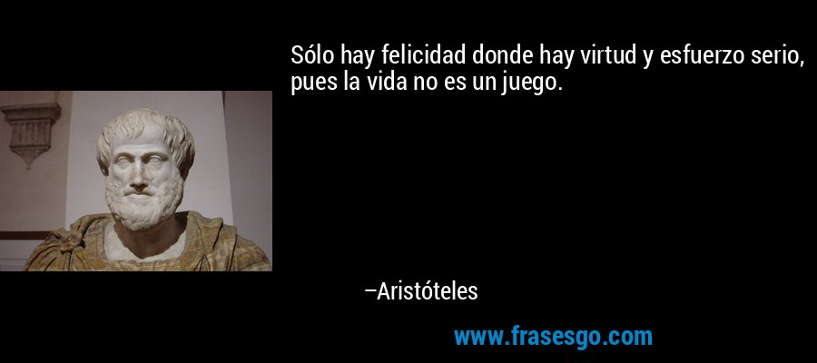 Frases De Aristóteles: Sólo Hay Felicidad Donde Hay Virtud Y Esfuerzo Serio, Pues