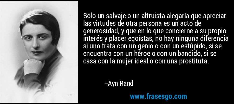 Sólo un salvaje o un altruista alegaría que apreciar las virtudes de otra persona es un acto de generosidad, y que en lo que concierne a su propio interés y placer egoístas, no hay ninguna diferencia si uno trata con un genio o con un estúpido, si se encuentra con un héroe o con un bandido, si se casa con la mujer ideal o con una prostituta. – Ayn Rand