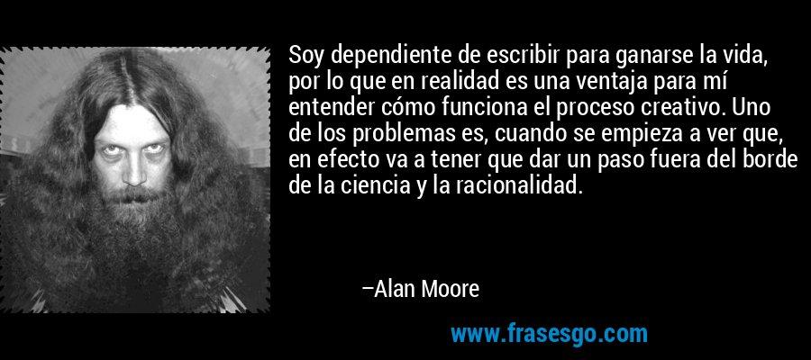 Soy dependiente de escribir para ganarse la vida, por lo que en realidad es una ventaja para mí entender cómo funciona el proceso creativo. Uno de los problemas es, cuando se empieza a ver que, en efecto va a tener que dar un paso fuera del borde de la ciencia y la racionalidad. – Alan Moore