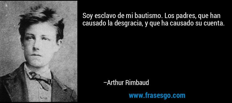 Soy esclavo de mi bautismo. Los padres, que han causado la desgracia, y que ha causado su cuenta. – Arthur Rimbaud