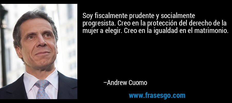 Soy fiscalmente prudente y socialmente progresista. Creo en la protección del derecho de la mujer a elegir. Creo en la igualdad en el matrimonio. – Andrew Cuomo
