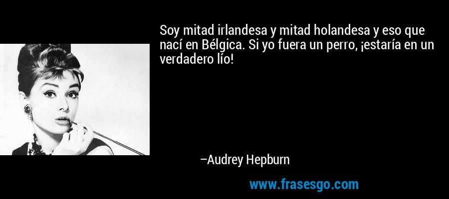 Soy mitad irlandesa y mitad holandesa y eso que nací en Bélgica. Si yo fuera un perro, ¡estaría en un verdadero lío! – Audrey Hepburn