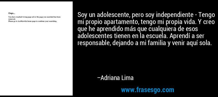 Soy un adolescente, pero soy independiente - Tengo mi propio apartamento, tengo mi propia vida. Y creo que he aprendido más que cualquiera de esos adolescentes tienen en la escuela. Aprendí a ser responsable, dejando a mi familia y venir aquí sola. – Adriana Lima