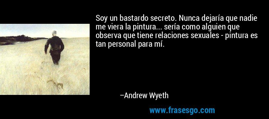 Soy un bastardo secreto. Nunca dejaría que nadie me viera la pintura... sería como alguien que observa que tiene relaciones sexuales - pintura es tan personal para mí. – Andrew Wyeth