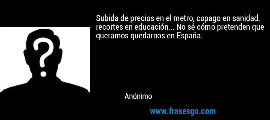 Subida de precios en el metro, copago en sanidad, recortes en educación... No sé cómo pretenden que queramos quedarnos en España. – Anónimo