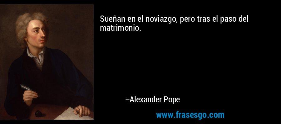 Sueñan en el noviazgo, pero tras el paso del matrimonio. – Alexander Pope