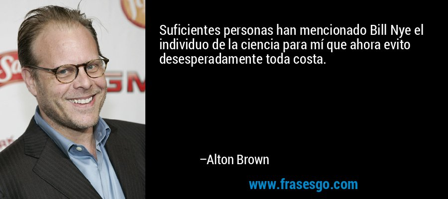 Suficientes personas han mencionado Bill Nye el individuo de la ciencia para mí que ahora evito desesperadamente toda costa. – Alton Brown