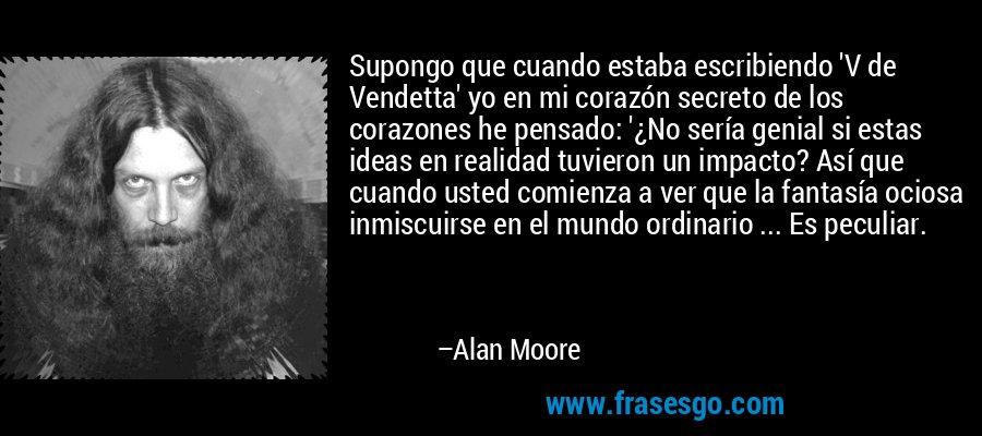 Supongo que cuando estaba escribiendo 'V de Vendetta' yo en mi corazón secreto de los corazones he pensado: '¿No sería genial si estas ideas en realidad tuvieron un impacto? Así que cuando usted comienza a ver que la fantasía ociosa inmiscuirse en el mundo ordinario ... Es peculiar. – Alan Moore