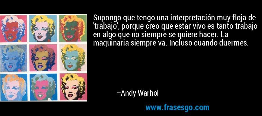 Supongo que tengo una interpretación muy floja de 'trabajo', porque creo que estar vivo es tanto trabajo en algo que no siempre se quiere hacer. La maquinaria siempre va. Incluso cuando duermes. – Andy Warhol