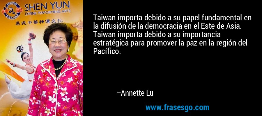 Taiwan importa debido a su papel fundamental en la difusión de la democracia en el Este de Asia. Taiwan importa debido a su importancia estratégica para promover la paz en la región del Pacífico. – Annette Lu