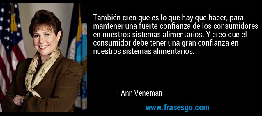 También creo que es lo que hay que hacer, para mantener una fuerte confianza de los consumidores en nuestros sistemas alimentarios. Y creo que el consumidor debe tener una gran confianza en nuestros sistemas alimentarios. – Ann Veneman