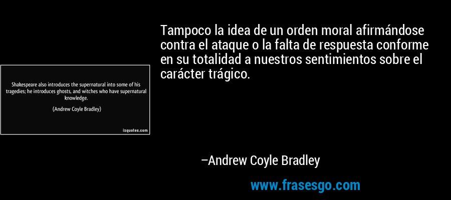 Tampoco la idea de un orden moral afirmándose contra el ataque o la falta de respuesta conforme en su totalidad a nuestros sentimientos sobre el carácter trágico. – Andrew Coyle Bradley