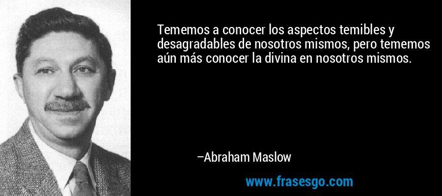 Tememos a conocer los aspectos temibles y desagradables de nosotros mismos, pero tememos aún más conocer la divina en nosotros mismos. – Abraham Maslow