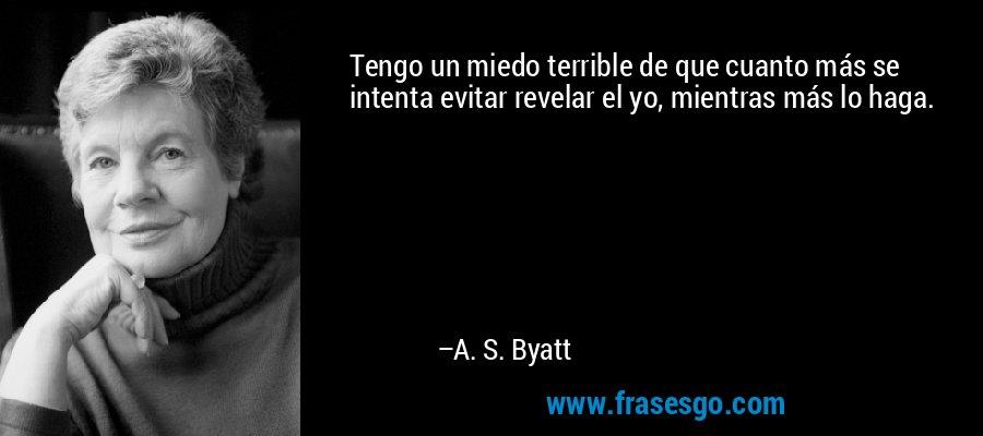 Tengo un miedo terrible de que cuanto más se intenta evitar revelar el yo, mientras más lo haga. – A. S. Byatt