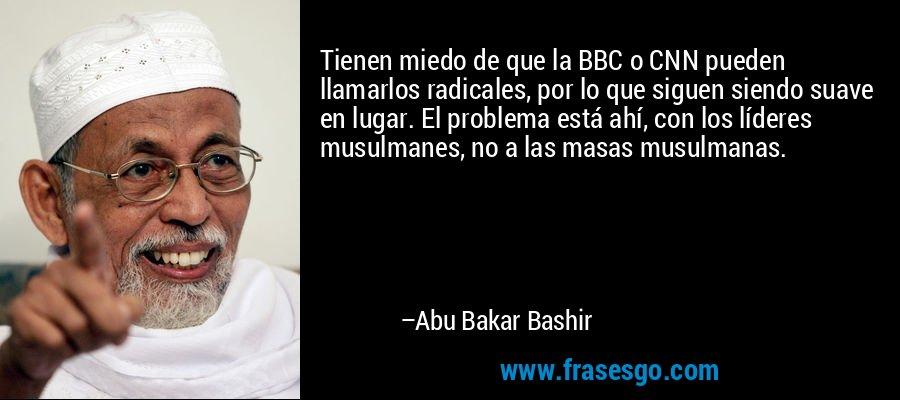 Tienen miedo de que la BBC o CNN pueden llamarlos radicales, por lo que siguen siendo suave en lugar. El problema está ahí, con los líderes musulmanes, no a las masas musulmanas. – Abu Bakar Bashir