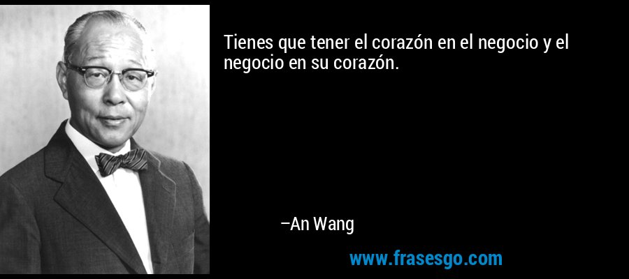 Tienes que tener el corazón en el negocio y el negocio en su corazón. – An Wang
