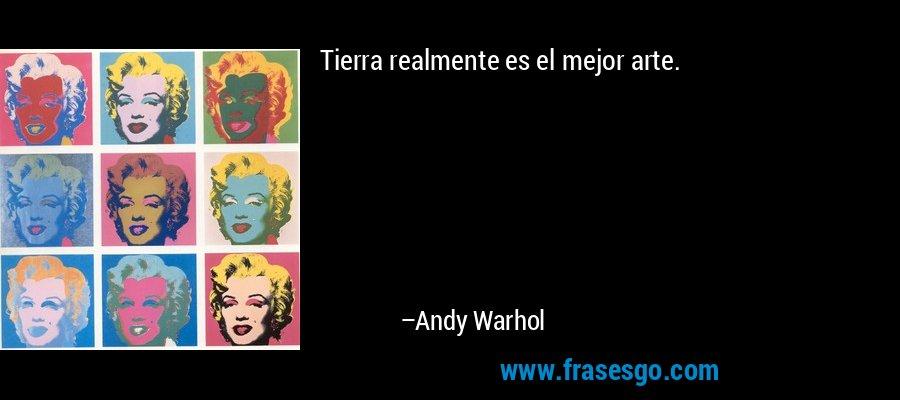 Tierra realmente es el mejor arte. – Andy Warhol
