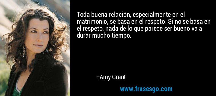 Toda buena relación, especialmente en el matrimonio, se basa en el respeto. Si no se basa en el respeto, nada de lo que parece ser bueno va a durar mucho tiempo. – Amy Grant