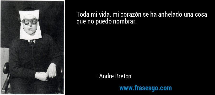 Toda mi vida, mi corazón se ha anhelado una cosa que no puedo nombrar. – Andre Breton