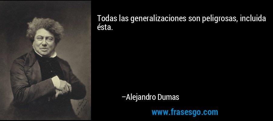 Todas las generalizaciones son peligrosas, incluida ésta. – Alejandro Dumas