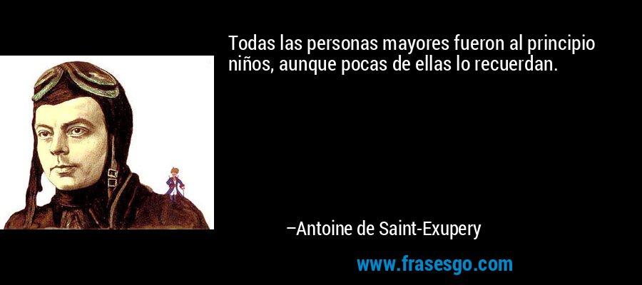 Todas las personas mayores fueron al principio niños, aunque pocas de ellas lo recuerdan. – Antoine de Saint-Exupery