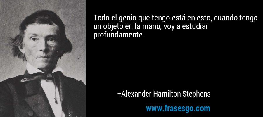 Todo el genio que tengo está en esto, cuando tengo un objeto en la mano, voy a estudiar profundamente. – Alexander Hamilton Stephens