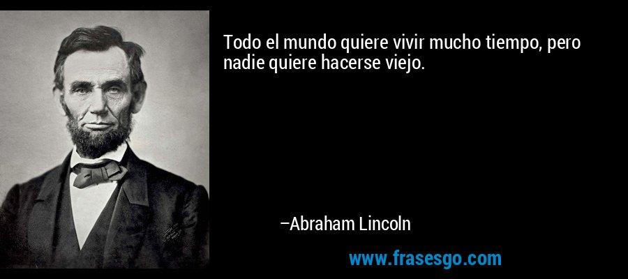 Todo el mundo quiere vivir mucho tiempo, pero nadie quiere hacerse viejo. – Abraham Lincoln