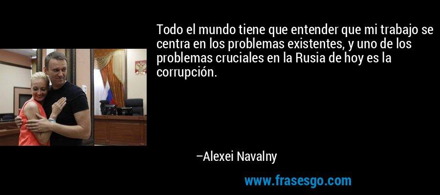 Todo el mundo tiene que entender que mi trabajo se centra en los problemas existentes, y uno de los problemas cruciales en la Rusia de hoy es la corrupción. – Alexei Navalny