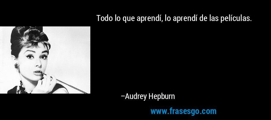 Todo lo que aprendí, lo aprendí de las películas. – Audrey Hepburn