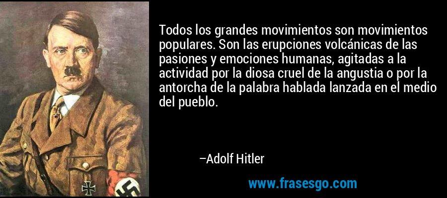 Todos los grandes movimientos son movimientos populares. Son las erupciones volcánicas de las pasiones y emociones humanas, agitadas a la actividad por la diosa cruel de la angustia o por la antorcha de la palabra hablada lanzada en el medio del pueblo. – Adolf Hitler