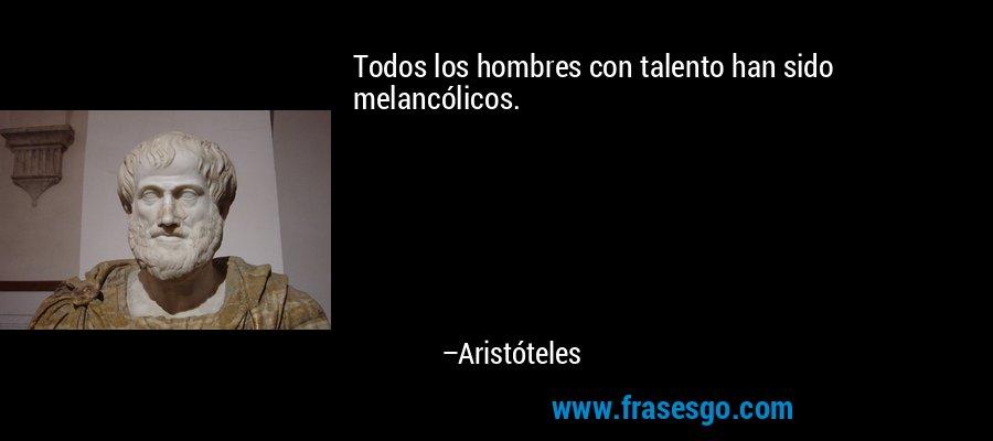 Todos los hombres con talento han sido melancólicos. – Aristóteles