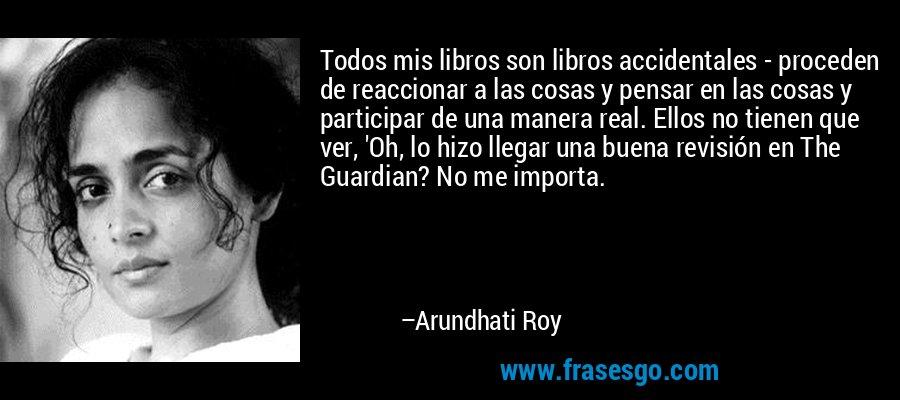 Todos mis libros son libros accidentales - proceden de reaccionar a las cosas y pensar en las cosas y participar de una manera real. Ellos no tienen que ver, 'Oh, lo hizo llegar una buena revisión en The Guardian? No me importa. – Arundhati Roy