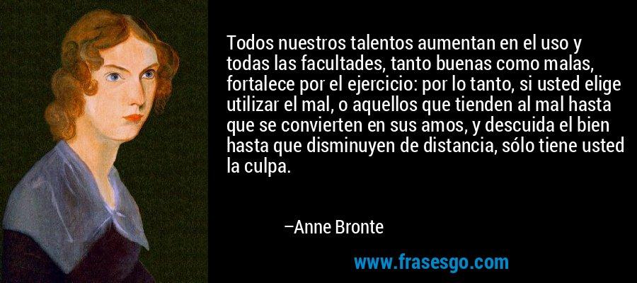 Todos nuestros talentos aumentan en el uso y todas las facultades, tanto buenas como malas, fortalece por el ejercicio: por lo tanto, si usted elige utilizar el mal, o aquellos que tienden al mal hasta que se convierten en sus amos, y descuida el bien hasta que disminuyen de distancia, sólo tiene usted la culpa. – Anne Bronte