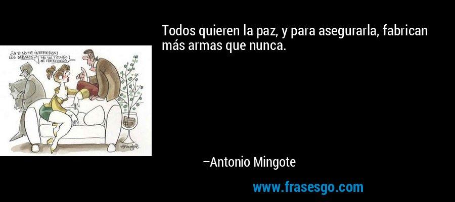 Todos quieren la paz, y para asegurarla, fabrican más armas que nunca. – Antonio Mingote