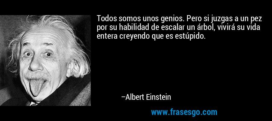Todos somos unos genios. Pero si juzgas a un pez por su habilidad de escalar un árbol, vivirá su vida entera creyendo que es estúpido. – Albert Einstein