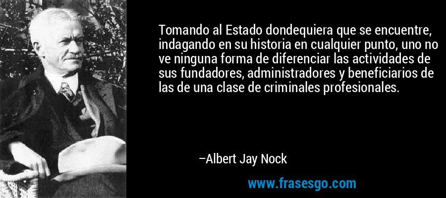 Tomando al Estado dondequiera que se encuentre, indagando en su historia en cualquier punto, uno no ve ninguna forma de diferenciar las actividades de sus fundadores, administradores y beneficiarios de las de una clase de criminales profesionales. – Albert Jay Nock