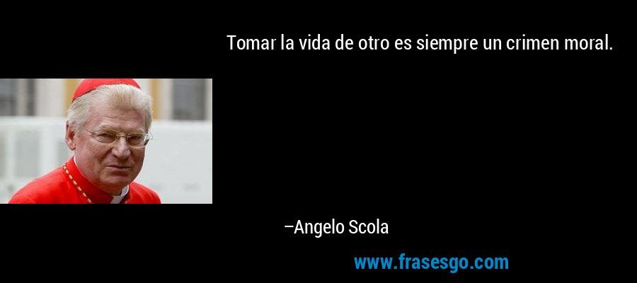 Tomar la vida de otro es siempre un crimen moral. – Angelo Scola