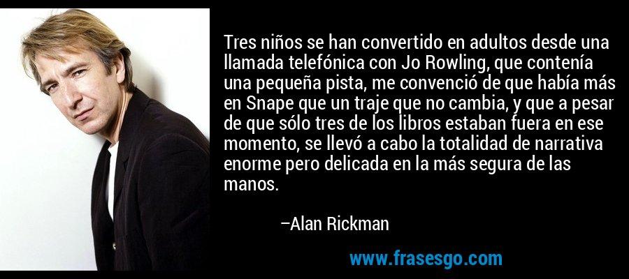 Tres niños se han convertido en adultos desde una llamada telefónica con Jo Rowling, que contenía una pequeña pista, me convenció de que había más en Snape que un traje que no cambia, y que a pesar de que sólo tres de los libros estaban fuera en ese momento, se llevó a cabo la totalidad de narrativa enorme pero delicada en la más segura de las manos. – Alan Rickman