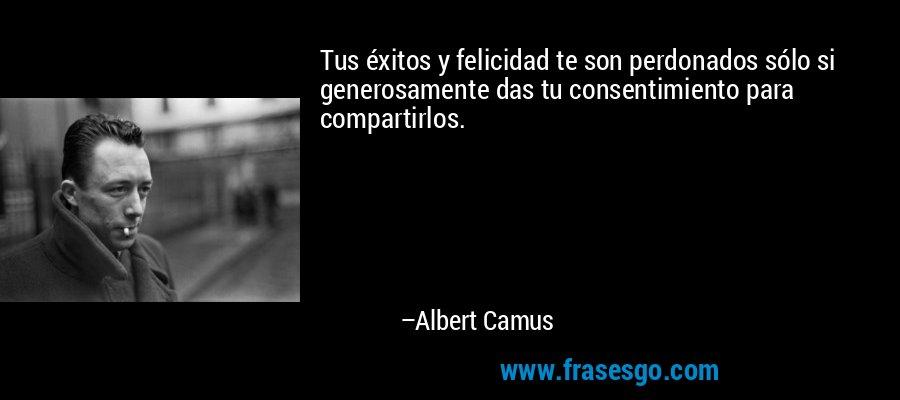 Tus éxitos y felicidad te son perdonados sólo si generosamente das tu consentimiento para compartirlos. – Albert Camus