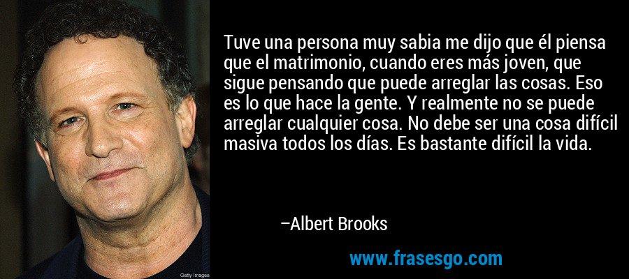 Tuve una persona muy sabia me dijo que él piensa que el matrimonio, cuando eres más joven, que sigue pensando que puede arreglar las cosas. Eso es lo que hace la gente. Y realmente no se puede arreglar cualquier cosa. No debe ser una cosa difícil masiva todos los días. Es bastante difícil la vida. – Albert Brooks