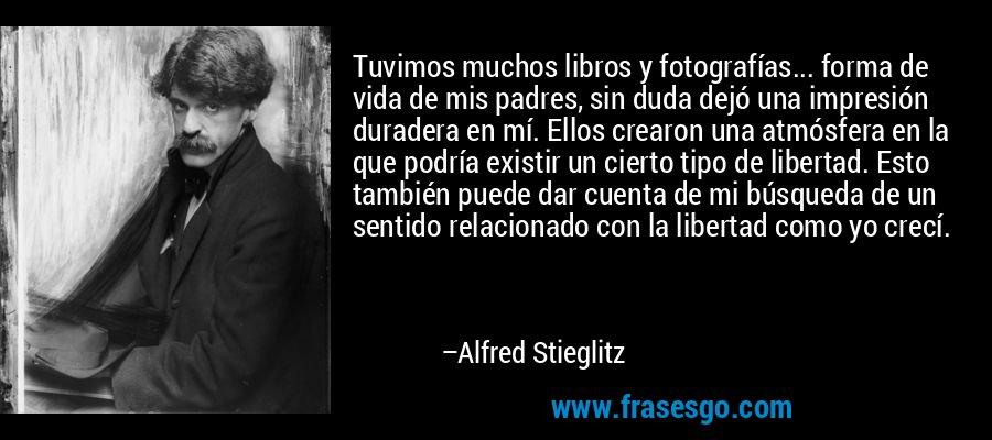 Tuvimos muchos libros y fotografías... forma de vida de mis padres, sin duda dejó una impresión duradera en mí. Ellos crearon una atmósfera en la que podría existir un cierto tipo de libertad. Esto también puede dar cuenta de mi búsqueda de un sentido relacionado con la libertad como yo crecí. – Alfred Stieglitz