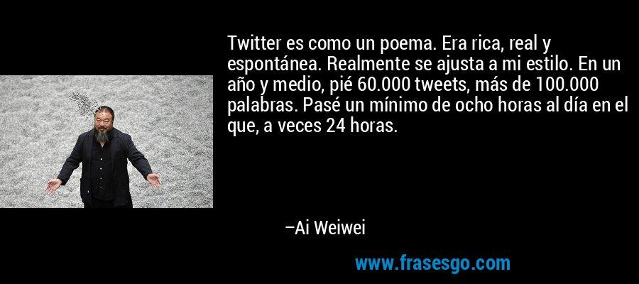 Twitter es como un poema. Era rica, real y espontánea. Realmente se ajusta a mi estilo. En un año y medio, pié 60.000 tweets, más de 100.000 palabras. Pasé un mínimo de ocho horas al día en el que, a veces 24 horas. – Ai Weiwei