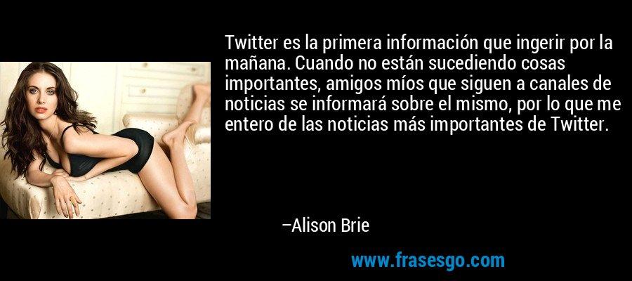 Twitter es la primera información que ingerir por la mañana. Cuando no están sucediendo cosas importantes, amigos míos que siguen a canales de noticias se informará sobre el mismo, por lo que me entero de las noticias más importantes de Twitter. – Alison Brie