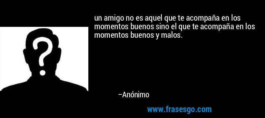 un amigo no es aquel que te acompaña en los momentos buenos sino el que te acompaña en los momentos buenos y malos. – Anónimo