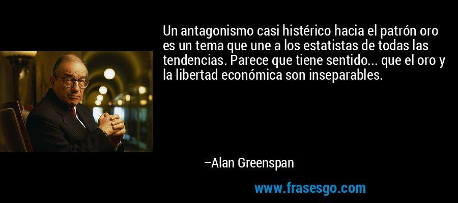 Un antagonismo casi histérico hacia el patrón oro es un tema que une a los estatistas de todas las tendencias. Parece que tiene sentido... que el oro y la libertad económica son inseparables. – Alan Greenspan