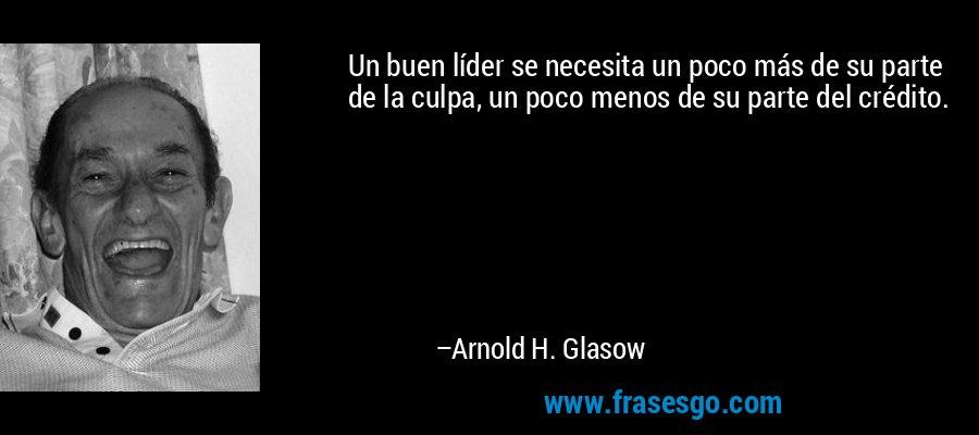 Un buen líder se necesita un poco más de su parte de la culpa, un poco menos de su parte del crédito. – Arnold H. Glasow