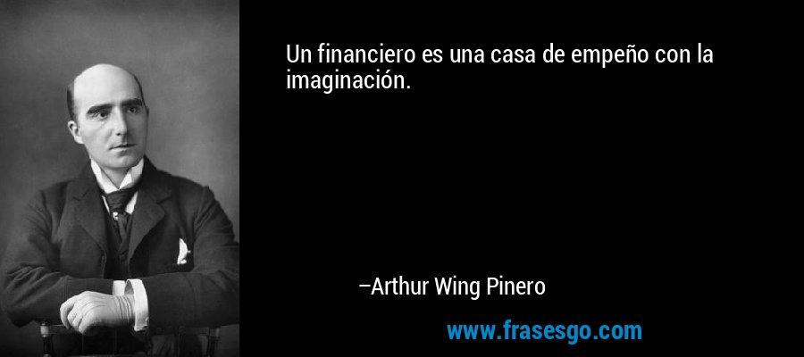 Un financiero es una casa de empeño con la imaginación. – Arthur Wing Pinero
