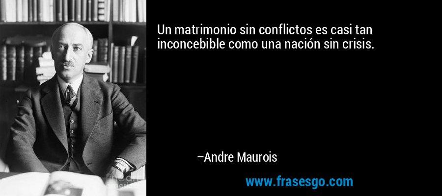 Un matrimonio sin conflictos es casi tan inconcebible como una nación sin crisis. – Andre Maurois